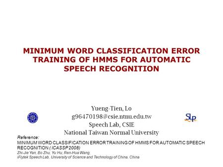 MINIMUM WORD CLASSIFICATION ERROR TRAINING OF HMMS FOR AUTOMATIC SPEECH RECOGNITION Yueng-Tien, Lo Speech Lab, CSIE National.