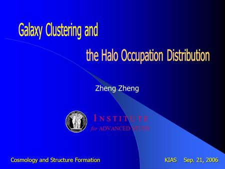 Zheng I N S T I T U T E for ADVANCED STUDY Cosmology and Structure Formation KIAS Sep. 21, 2006.