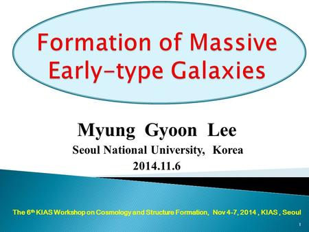 Myung Gyoon Lee Seoul National University, Korea 2014.11.6 The 6 th KIAS Workshop on Cosmology and Structure Formation, Nov 4-7, 2014, KIAS, Seoul 1.