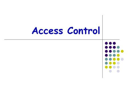 Access Control Authentication: Who goes there? Determine whether access is allowed Authenticate human to machine Authenticate machine to machine Authorization: