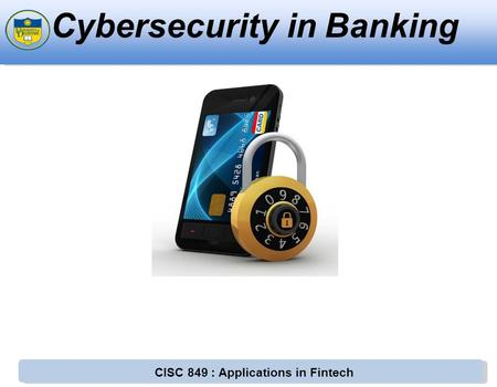 CISC 849 : Applications in Fintech Cybersecurity in Banking.