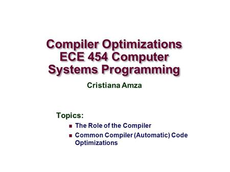 Compiler Optimizations ECE 454 Computer Systems Programming Topics: The Role of the Compiler Common Compiler (Automatic) Code Optimizations Cristiana Amza.