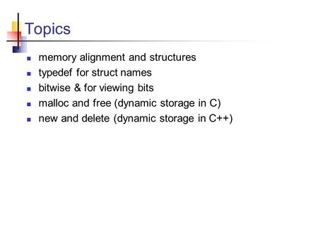 Topics memory alignment and structures typedef for struct names bitwise & for viewing bits malloc and free (dynamic storage in C) new and delete (dynamic.
