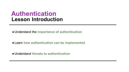 Authentication Lesson Introduction ●Understand the importance of authentication ●Learn how authentication can be implemented ●Understand threats to authentication.