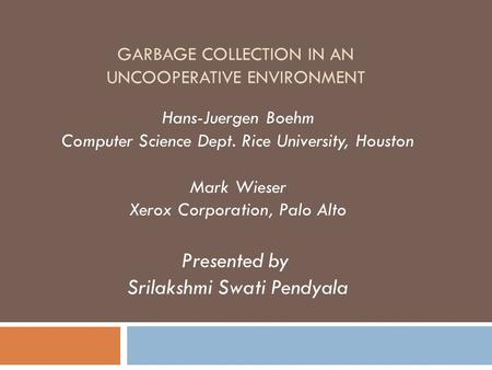 GARBAGE COLLECTION IN AN UNCOOPERATIVE ENVIRONMENT Hans-Juergen Boehm Computer Science Dept. Rice University, Houston Mark Wieser Xerox Corporation, Palo.