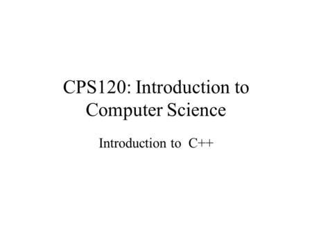 CPS120: Introduction to Computer Science Introduction to C++