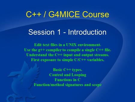 C++ / G4MICE Course Session 1 - Introduction Edit text files in a UNIX environment. Use the g++ compiler to compile a single C++ file. Understand the C++