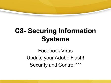 C8- Securing Information Systems Facebook Virus Update your Adobe Flash! Security and Control ***