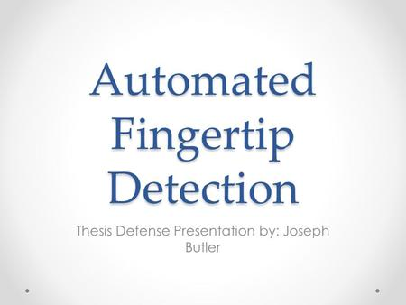 Automated Fingertip Detection Thesis Defense Presentation by: Joseph Butler.