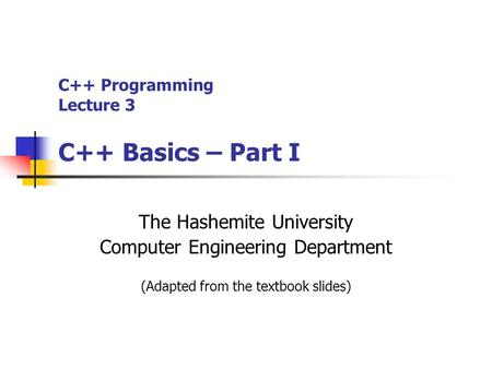 C++ Programming Lecture 3 C++ Basics – Part I The Hashemite University Computer Engineering Department (Adapted from the textbook slides)