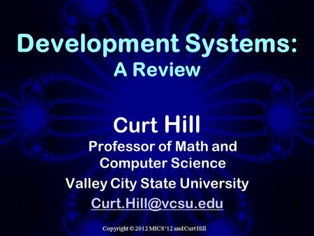 Copyright © 2012 MICS'12 and Curt Hill Development Systems: A Review Curt Hill Professor of Math and Computer Science Valley City State University