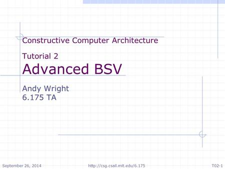 Constructive Computer Architecture Tutorial 2 Advanced BSV Andy Wright 6.175 TA September 26, 2014http://csg.csail.mit.edu/6.175T02-1.