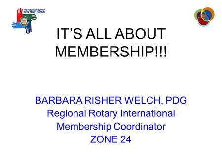 IT'S ALL ABOUT MEMBERSHIP!!! BARBARA RISHER WELCH, PDG Regional Rotary International Membership Coordinator ZONE 24.