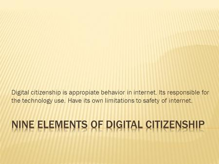 Digital citizenship is appropiate behavior in internet. Its responsible for the technology use. Have its own limitations to safety of internet.