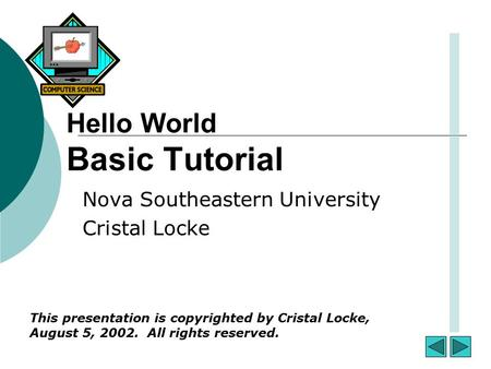 Hello World Basic Tutorial Nova Southeastern University Cristal Locke This presentation is copyrighted by Cristal Locke, August 5, 2002. All rights reserved.