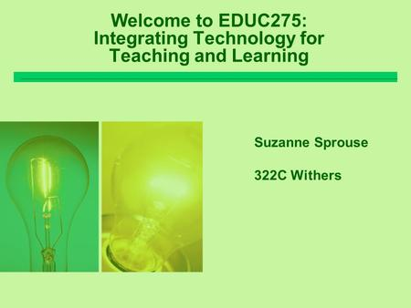 Welcome to EDUC275: Integrating Technology for Teaching and Learning Suzanne Sprouse 322C Withers.