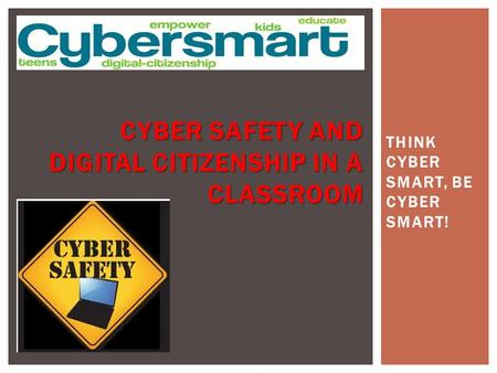 THINK CYBER SMART, BE CYBER SMART! CYBER SAFETY AND DIGITAL CITIZENSHIP IN A CLASSROOM.
