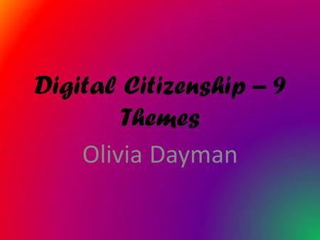 Digital Citizenship – 9 Themes Olivia Dayman Digital Access is for everyone to be able to access technology. Everyone is equal and should all have the.