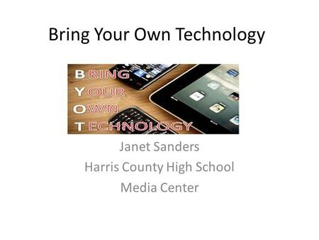Bring Your Own Technology Janet Sanders Harris County High School Media Center.