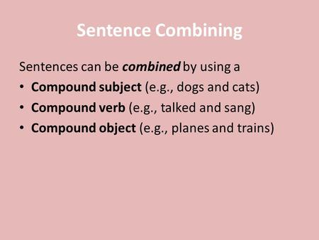 Sentence Combining Sentences can be combined by using a Compound subject (e.g., dogs and cats) Compound verb (e.g., talked and sang) Compound object (e.g.,