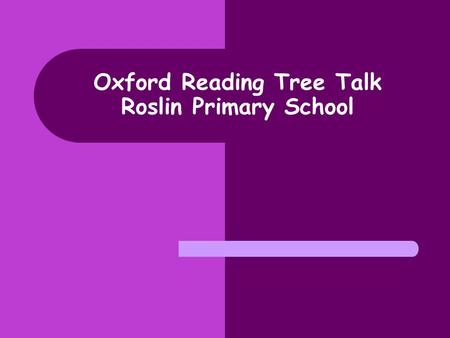 Oxford Reading Tree Talk Roslin Primary School. Aims of talk today: Provide you with a brief outline of the reading scheme Oxford Reading Tree Look at.