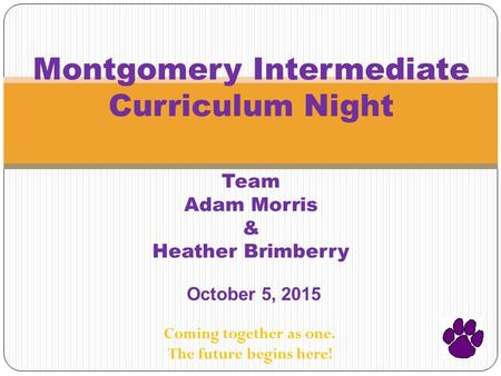 Montgomery Intermediate Curriculum Night Team Adam Morris & Heather Brimberry October 5, 2015 Coming together as one. The future begins here!