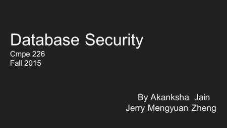 Database Security Cmpe 226 Fall 2015 By Akanksha Jain Jerry Mengyuan Zheng.