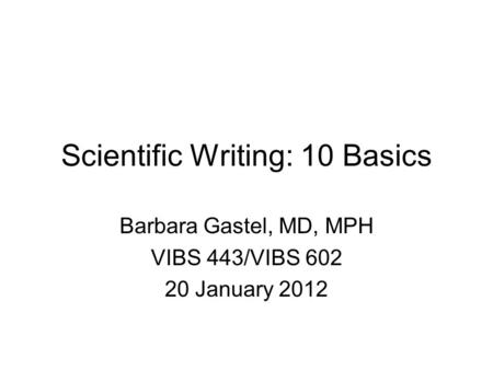 Scientific Writing: 10 Basics Barbara Gastel, MD, MPH VIBS 443/VIBS 602 20 January 2012.