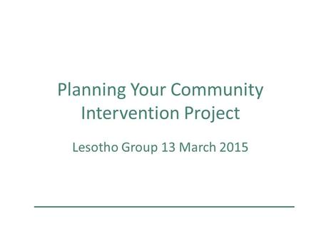 Planning Your Community Intervention Project Lesotho Group 13 March 2015.