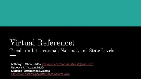 Virtual Reference: Trends on International, National, and State Levels Anthony S. Chow, PhD –