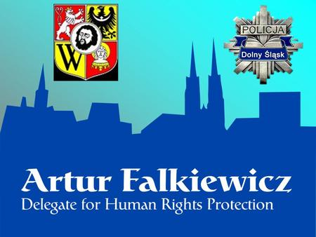 Plenipotentiary for Human Rights Commander of the Provincial (Regional) Police Headquarters in Wrocław: Assistant Commisioner Artur Falkiewicz Commander.