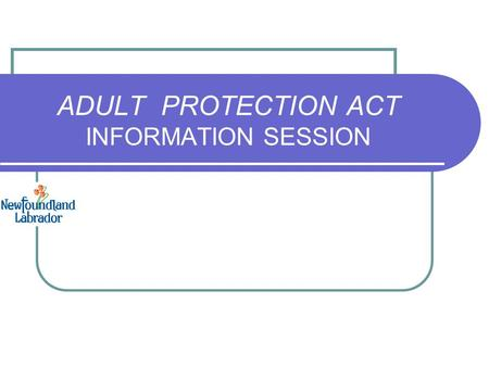 ADULT PROTECTION ACT INFORMATION SESSION. Introduction ADULT PROTECTION ACT (effective June 30, 2014) The intent of the Act: To protect adults who are.