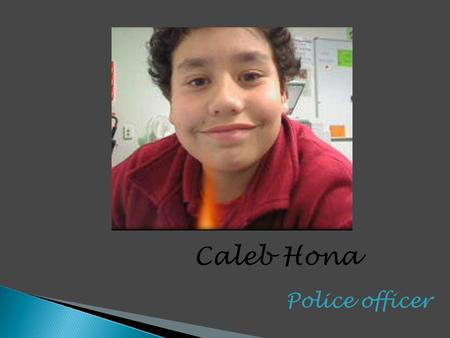 Police officer Caleb Hona.  Pay $55,900,$32,619  Daily duties patrol  Daily duties listing  Daily duties looking for trouble  Daily duties fitness.