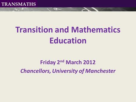 Transition and Mathematics Education Friday 2 nd March 2012 Chancellors, University of Manchester.