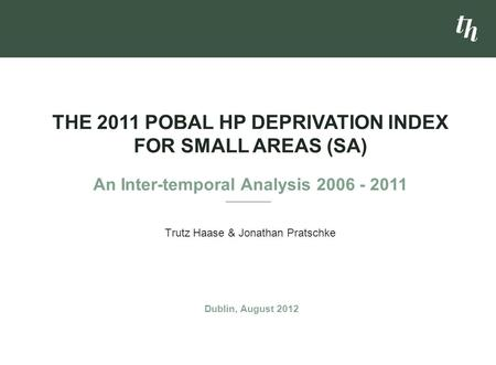Trutz Haase & Jonathan Pratschke THE 2011 POBAL HP DEPRIVATION INDEX FOR SMALL AREAS (SA) An Inter-temporal Analysis 2006 - 2011 Dublin, August 2012.