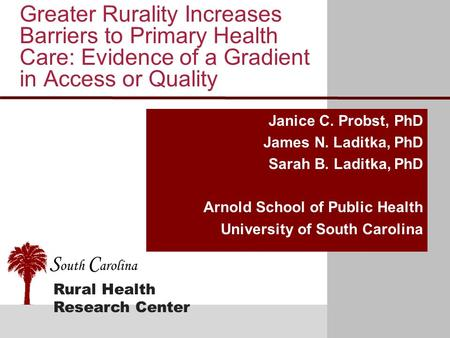 Rural Health Research Center S outh C arolina Greater Rurality Increases Barriers to Primary Health Care: Evidence of a Gradient in Access or Quality Janice.