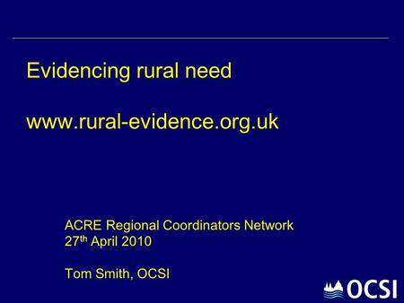 Evidencing rural need www.rural-evidence.org.uk ACRE Regional Coordinators Network 27 th April 2010 Tom Smith, OCSI.