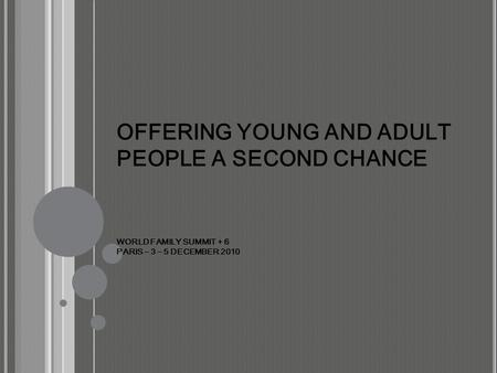 OFFERING YOUNG AND ADULT PEOPLE A SECOND CHANCE WORLD FAMILY SUMMIT + 6 PARIS – 3 – 5 DECEMBER 2010.