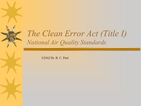 The Clean Error Act (Title I) National Air Quality Standards ©2002 Dr. B. C. Paul.