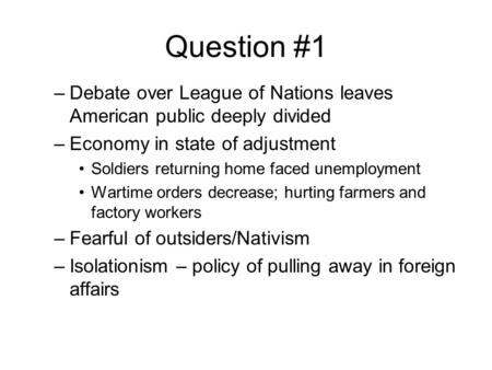 Question #1 –Debate over League of Nations leaves American public deeply divided –Economy in state of adjustment Soldiers returning home faced unemployment.