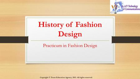 History of Fashion Design Practicum in Fashion Design Copyright © Texas Education Agency, 2015. All rights reserved.