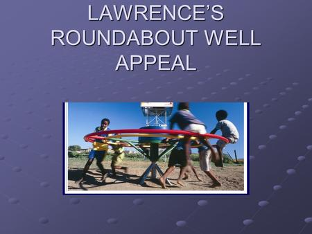 LAWRENCE'S ROUNDABOUT WELL APPEAL. Facts about Water A child dies every 15 seconds as a result of no/contaminated water An average of 5 hours is spent.