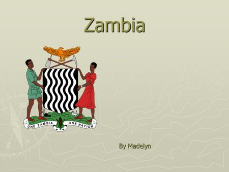 Zambia By Madelyn. Where Is Zambia? Zambia is located in southern Africa, south of Angola and north of Zimbabwe.