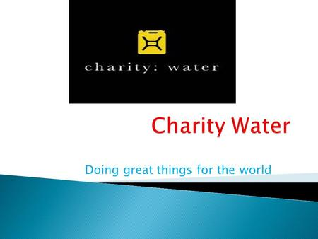 Doing great things for the world.  The founder of charity water is Scott Harrison.