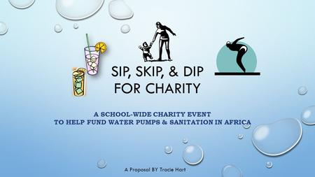 SIP, SKIP, & DIP FOR CHARITY A SCHOOL-WIDE CHARITY EVENT TO HELP FUND WATER PUMPS & SANITATION IN AFRICA A Proposal BY Tracie Hart.
