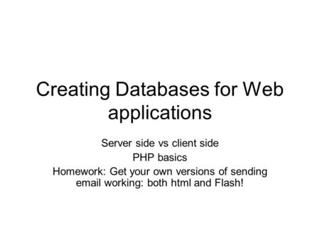 Creating Databases for Web applications Server side vs client side PHP basics Homework: Get your own versions of sending email working: both html and Flash!
