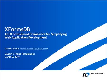 XFormsDB An XForms - Based Framework for Simplifying Web Application Development Markku Laine Master's Thesis Presentation March 9, 2010.