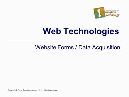 Copyright © Texas Education Agency, 2013. All rights reserved.1 Web Technologies Website Forms / Data Acquisition.