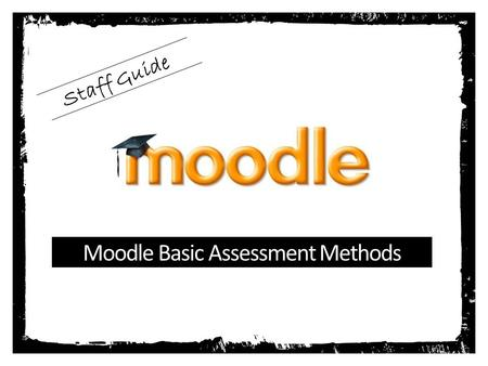 Moodle Basic Assessment Methods Staff Guide. Adding a Assignment Click Add an Activity or Resource With the course in editing mode...