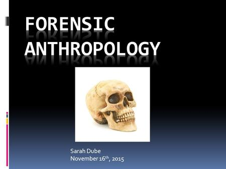 Sarah Dube November 16 th, 2015. Job Description Forensic anthropologists work with law enforcement agencies and assist in processing skeletal evidence.